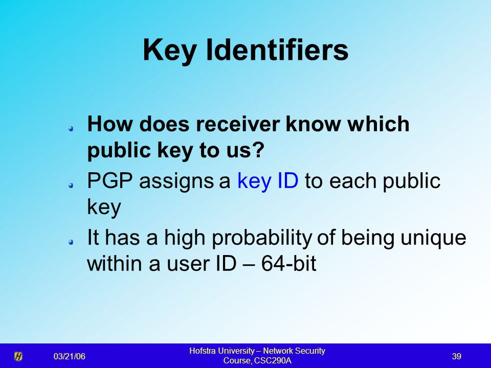 03/21/06 Hofstra University – Network Security Course, CSC290A 39 Key Identifiers How does receiver know which public key to us.