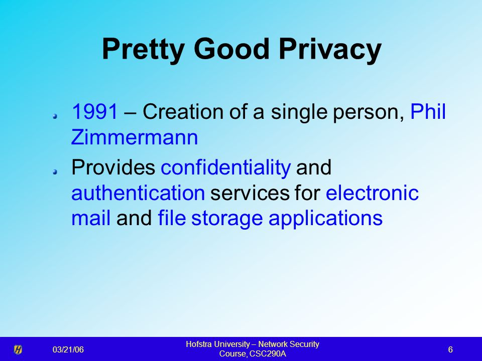 03/21/06 Hofstra University – Network Security Course, CSC290A 6 Pretty Good Privacy 1991 – Creation of a single person, Phil Zimmermann Provides confidentiality and authentication services for electronic mail and file storage applications