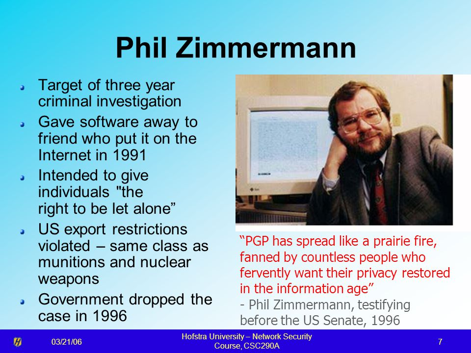 03/21/06 Hofstra University – Network Security Course, CSC290A 7 Phil Zimmermann Target of three year criminal investigation Gave software away to friend who put it on the Internet in 1991 Intended to give individuals the right to be let alone US export restrictions violated – same class as munitions and nuclear weapons Government dropped the case in 1996 PGP has spread like a prairie fire, fanned by countless people who fervently want their privacy restored in the information age - Phil Zimmermann, testifying before the US Senate, 1996