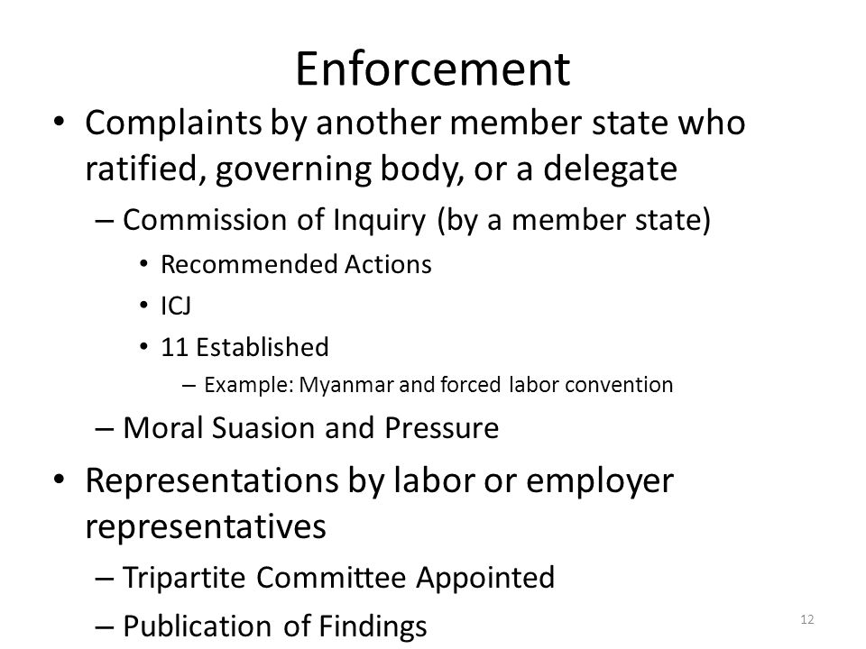12 Enforcement Complaints by another member state who ratified, governing body, or a delegate – Commission of Inquiry (by a member state) Recommended