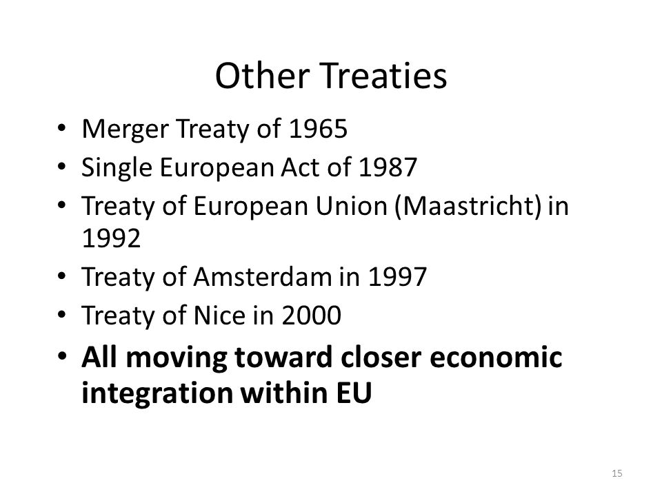 15 Other Treaties Merger Treaty of 1965 Single European Act of 1987 Treaty of European Union (Maastricht) in 1992 Treaty of Amsterdam in 1997 Treaty o