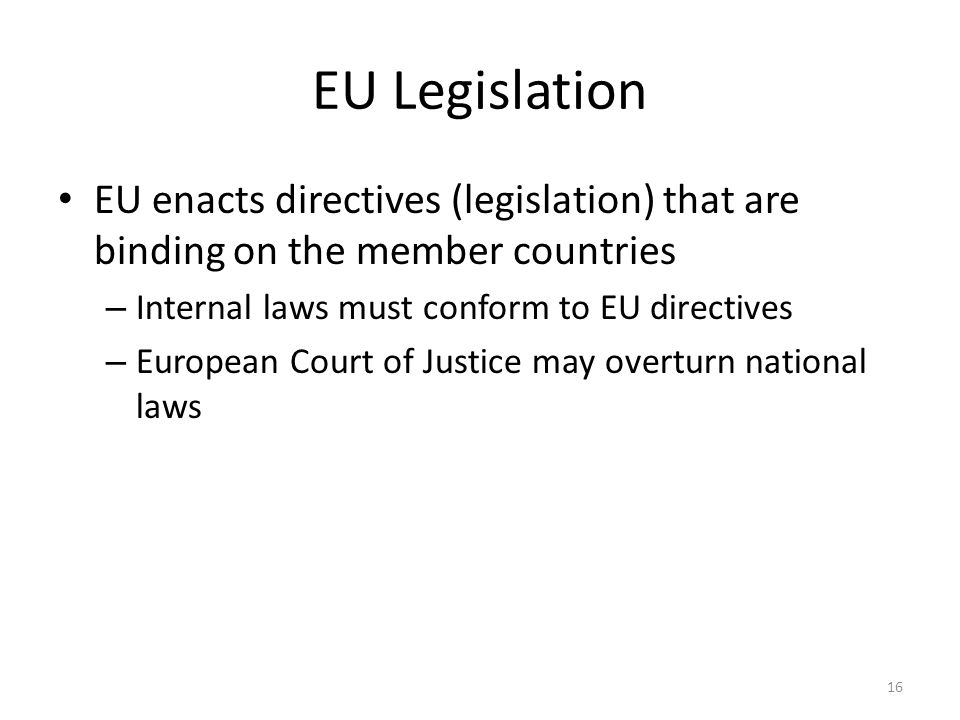EU Legislation EU enacts directives (legislation) that are binding on the member countries – Internal laws must conform to EU directives – European Co
