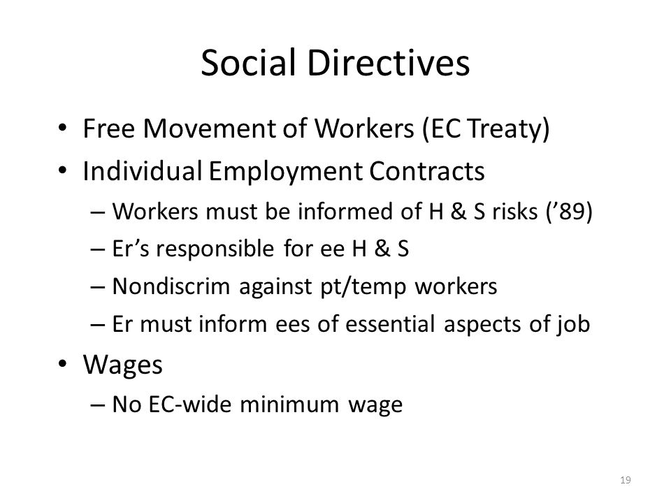 19 Social Directives Free Movement of Workers (EC Treaty) Individual Employment Contracts – Workers must be informed of H & S risks ('89) – Er's respo