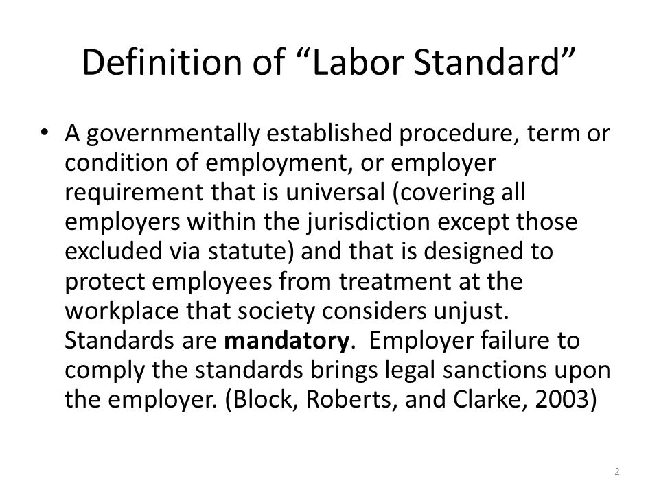 "2 Definition of ""Labor Standard"" A governmentally established procedure, term or condition of employment, or employer requirement that is universal (c"