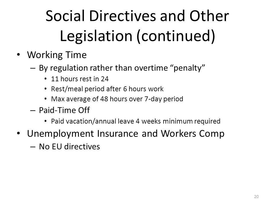 "20 Social Directives and Other Legislation (continued) Working Time – By regulation rather than overtime ""penalty"" 11 hours rest in 24 Rest/meal perio"