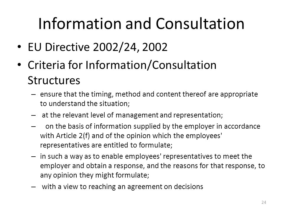 Information and Consultation EU Directive 2002/24, 2002 Criteria for Information/Consultation Structures – ensure that the timing, method and content