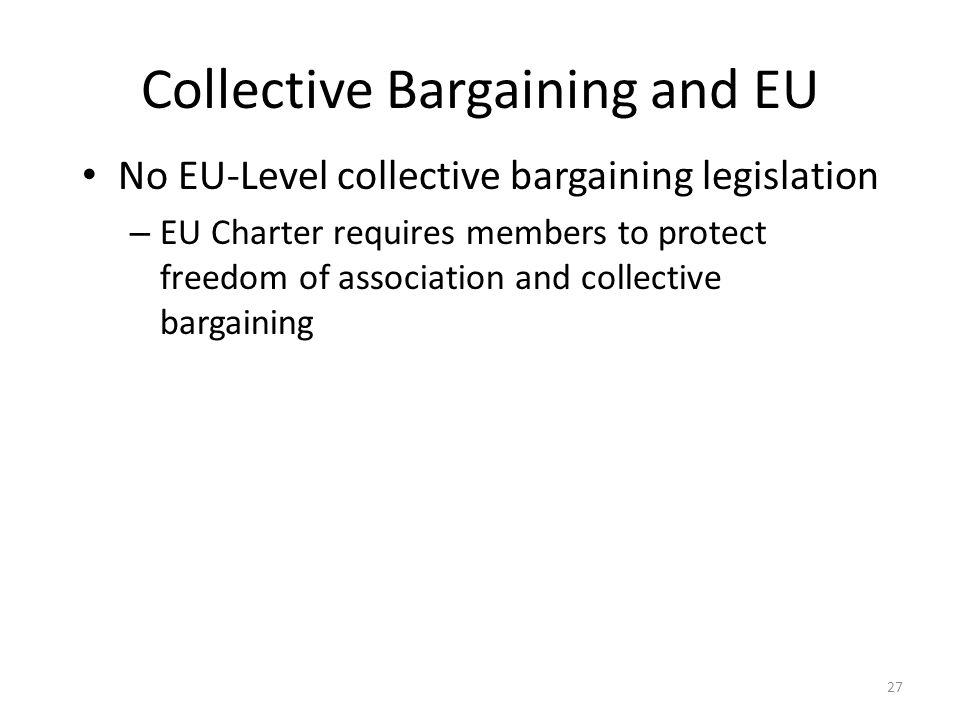 27 Collective Bargaining and EU No EU-Level collective bargaining legislation – EU Charter requires members to protect freedom of association and coll