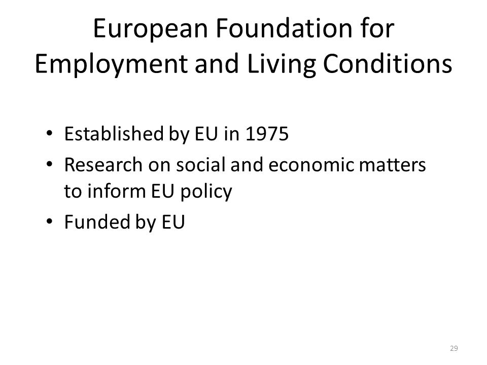 29 European Foundation for Employment and Living Conditions Established by EU in 1975 Research on social and economic matters to inform EU policy Fund