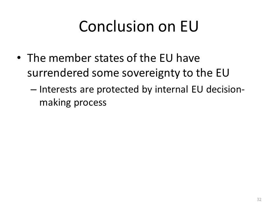 32 Conclusion on EU The member states of the EU have surrendered some sovereignty to the EU – Interests are protected by internal EU decision- making
