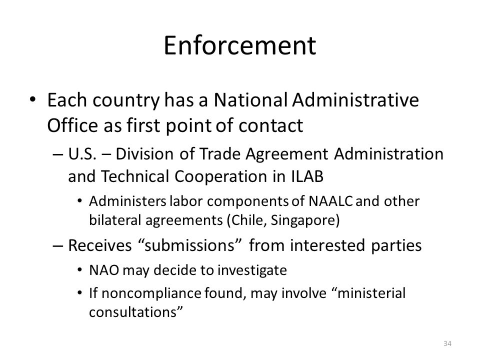 Enforcement Each country has a National Administrative Office as first point of contact – U.S. – Division of Trade Agreement Administration and Techni
