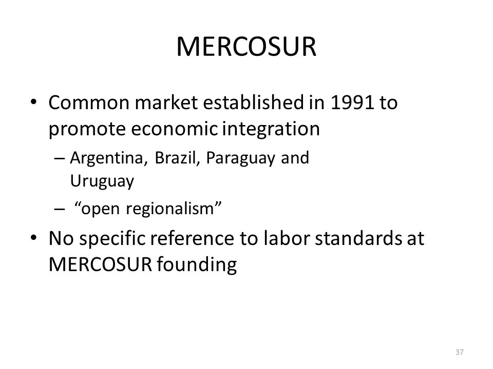 "37 MERCOSUR Common market established in 1991 to promote economic integration – Argentina, Brazil, Paraguay and Uruguay – ""open regionalism"" No specif"