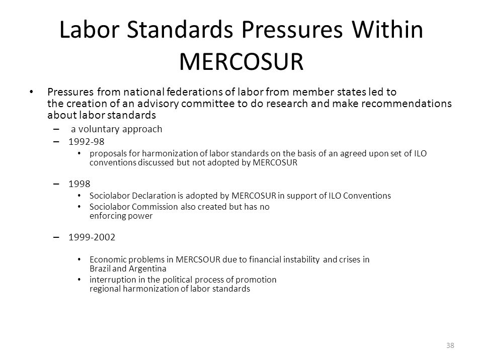 38 Labor Standards Pressures Within MERCOSUR Pressures from national federations of labor from member states led to the creation of an advisory commit