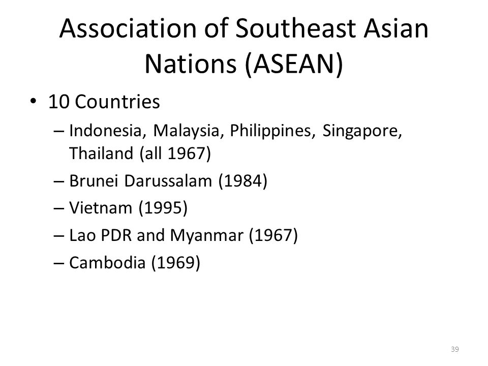 Association of Southeast Asian Nations (ASEAN) 10 Countries – Indonesia, Malaysia, Philippines, Singapore, Thailand (all 1967) – Brunei Darussalam (19