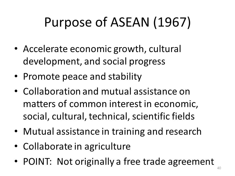 Purpose of ASEAN (1967) Accelerate economic growth, cultural development, and social progress Promote peace and stability Collaboration and mutual ass