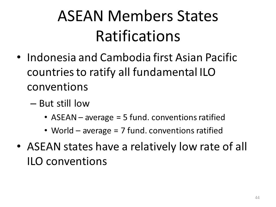 ASEAN Members States Ratifications Indonesia and Cambodia first Asian Pacific countries to ratify all fundamental ILO conventions – But still low ASEA