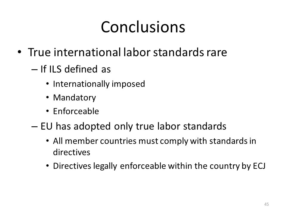 45 Conclusions True international labor standards rare – If ILS defined as Internationally imposed Mandatory Enforceable – EU has adopted only true la
