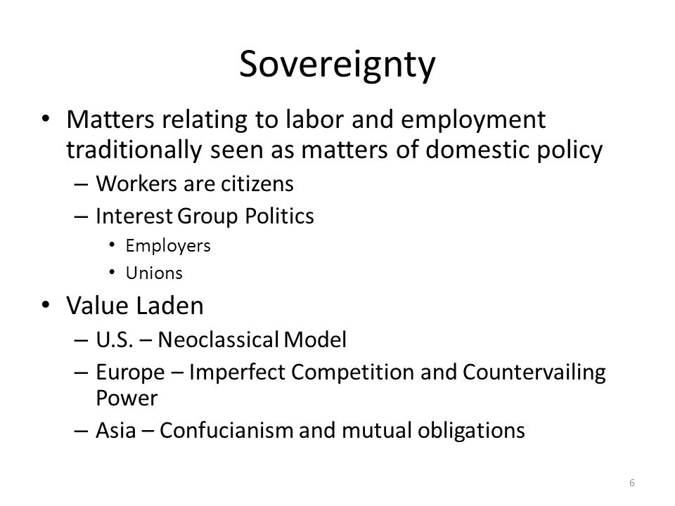 6 Sovereignty Matters relating to labor and employment traditionally seen as matters of domestic policy – Workers are citizens – Interest Group Politi