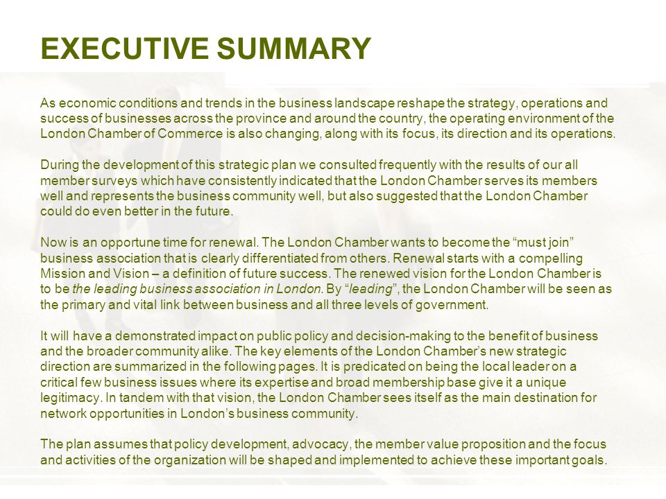 EXECUTIVE SUMMARY As economic conditions and trends in the business landscape reshape the strategy, operations and success of businesses across the province and around the country, the operating environment of the London Chamber of Commerce is also changing, along with its focus, its direction and its operations.