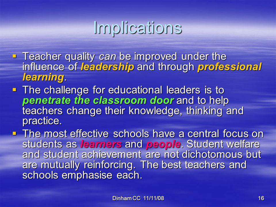Dinham CC 11/11/0816 Implications  Teacher quality can be improved under the influence of leadership and through professional learning.