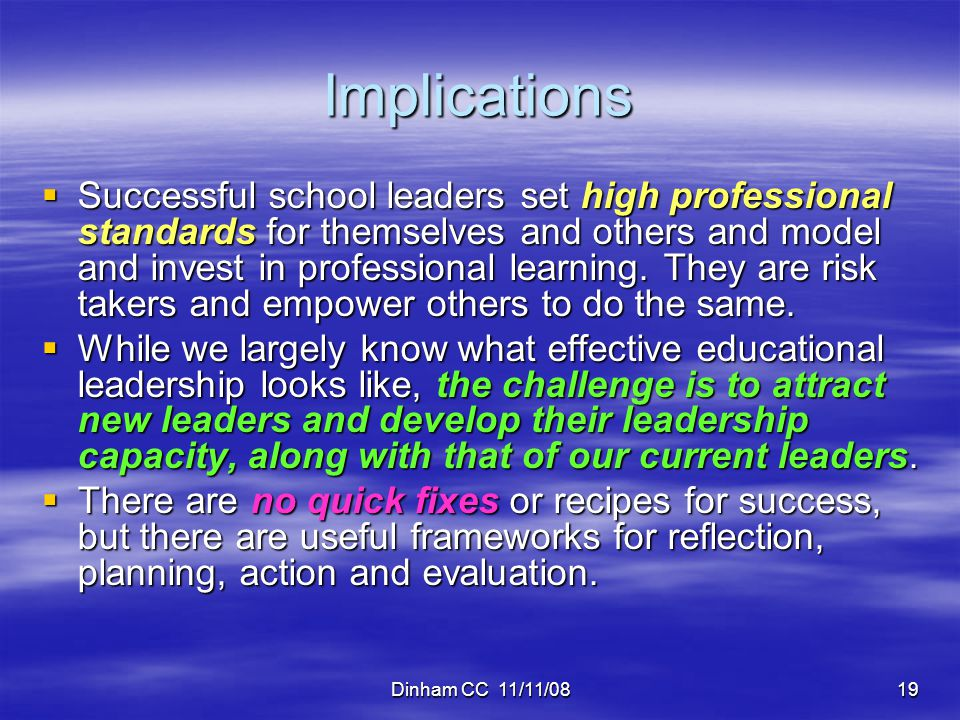 Dinham CC 11/11/0819 Implications  Successful school leaders set high professional standards for themselves and others and model and invest in professional learning.