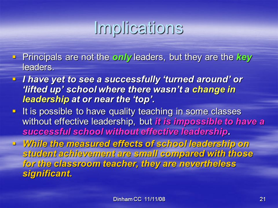 Dinham CC 11/11/0821 Implications  Principals are not the only leaders, but they are the key leaders.