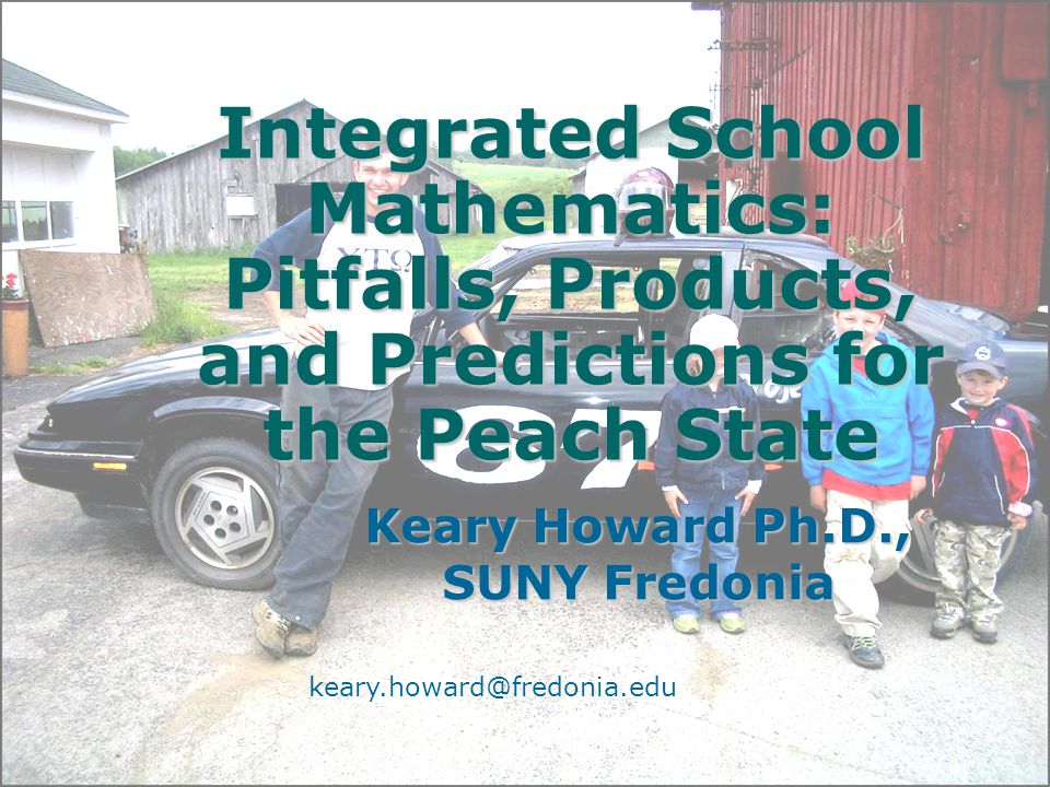 Integrated School Mathematics: Pitfalls, Products, and Predictions for the Peach State Keary Howard Ph.D., SUNY Fredonia keary.howard@fredonia.edu
