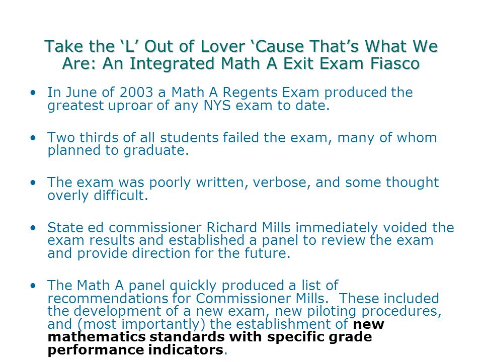 Take the 'L' Out of Lover 'Cause That's What We Are: An Integrated Math A Exit Exam Fiasco In June of 2003 a Math A Regents Exam produced the greatest uproar of any NYS exam to date.