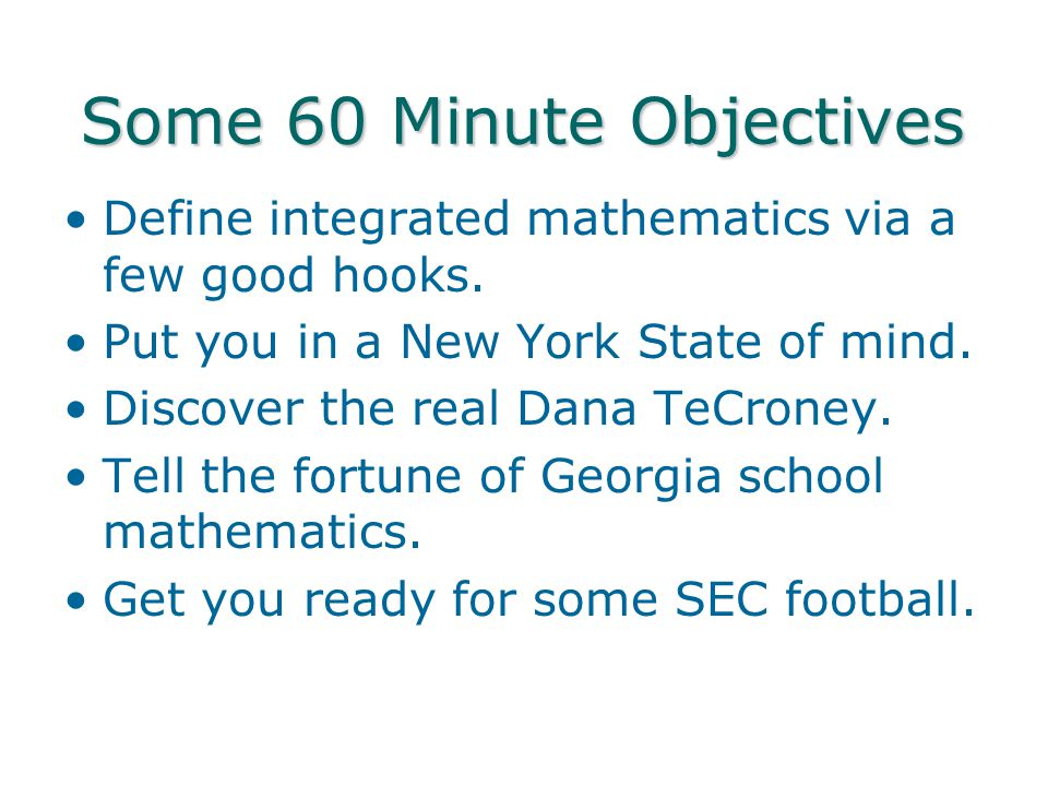 Some 60 Minute Objectives Define integrated mathematics via a few good hooks.
