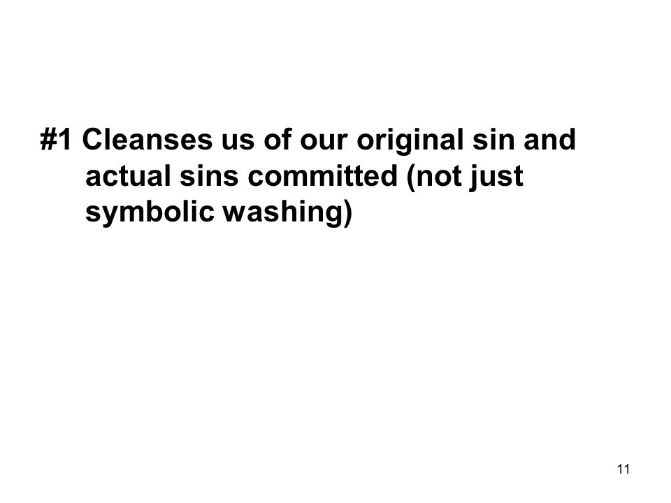 11 #1 Cleanses us of our original sin and actual sins committed (not just symbolic washing)