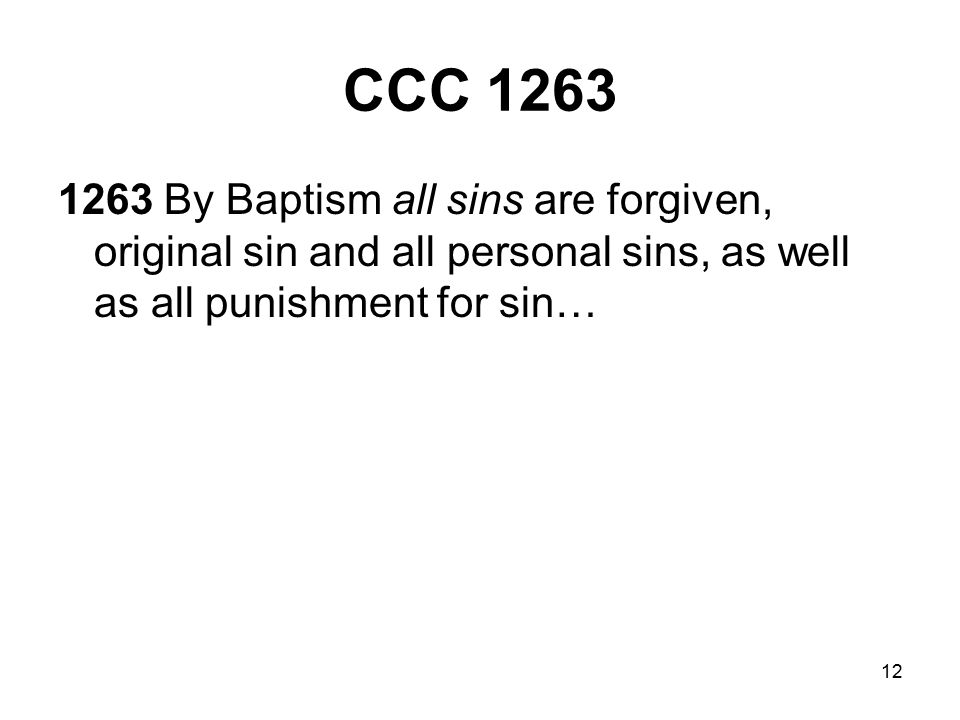12 CCC 1263 1263 By Baptism all sins are forgiven, original sin and all personal sins, as well as all punishment for sin…