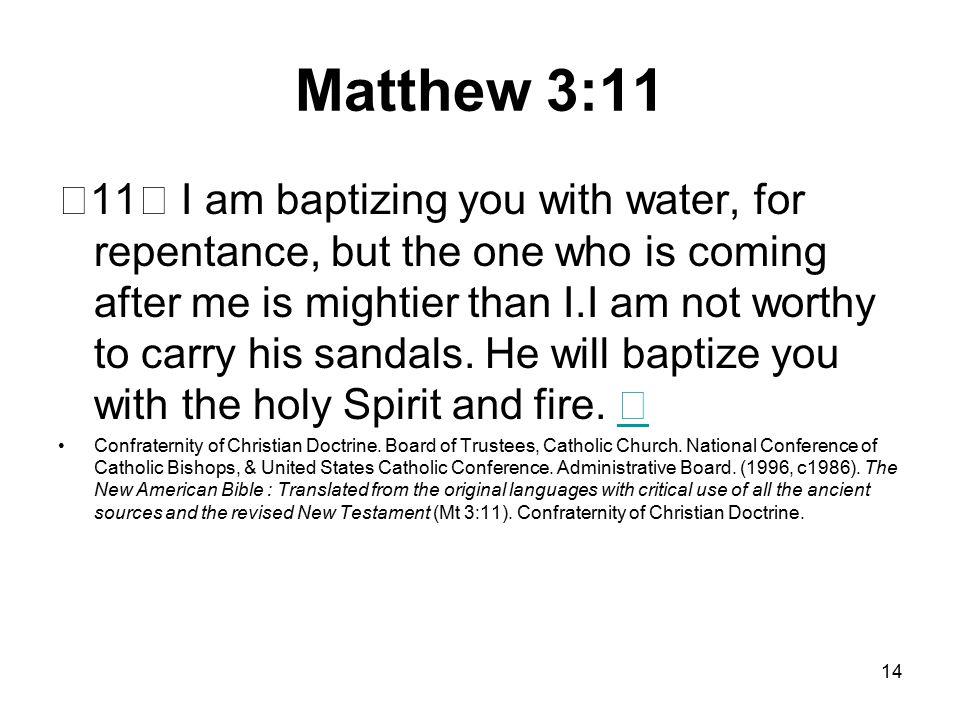 14 Matthew 3:11 11 I am baptizing you with water, for repentance, but the one who is coming after me is mightier than I.I am not worthy to carry his sandals.