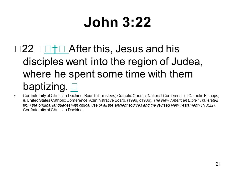 21 John 3:22 22 † After this, Jesus and his disciples went into the region of Judea, where he spent some time with them baptizing.