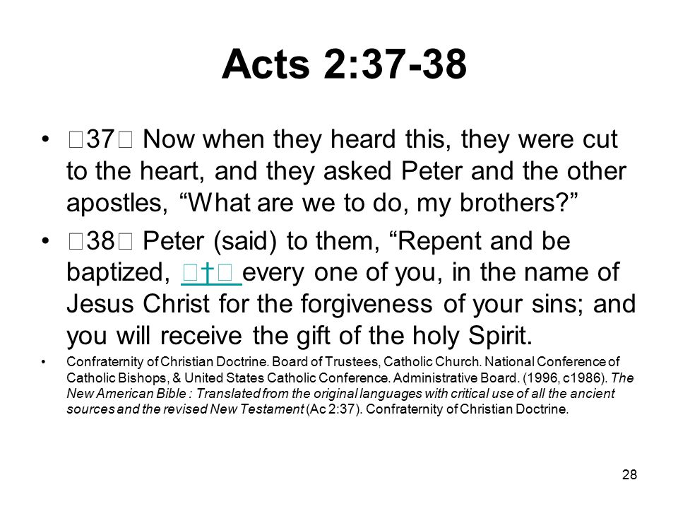 28 Acts 2:37-38 37 Now when they heard this, they were cut to the heart, and they asked Peter and the other apostles, What are we to do, my brothers 38 Peter (said) to them, Repent and be baptized, † every one of you, in the name of Jesus Christ for the forgiveness of your sins; and you will receive the gift of the holy Spirit.† Confraternity of Christian Doctrine.