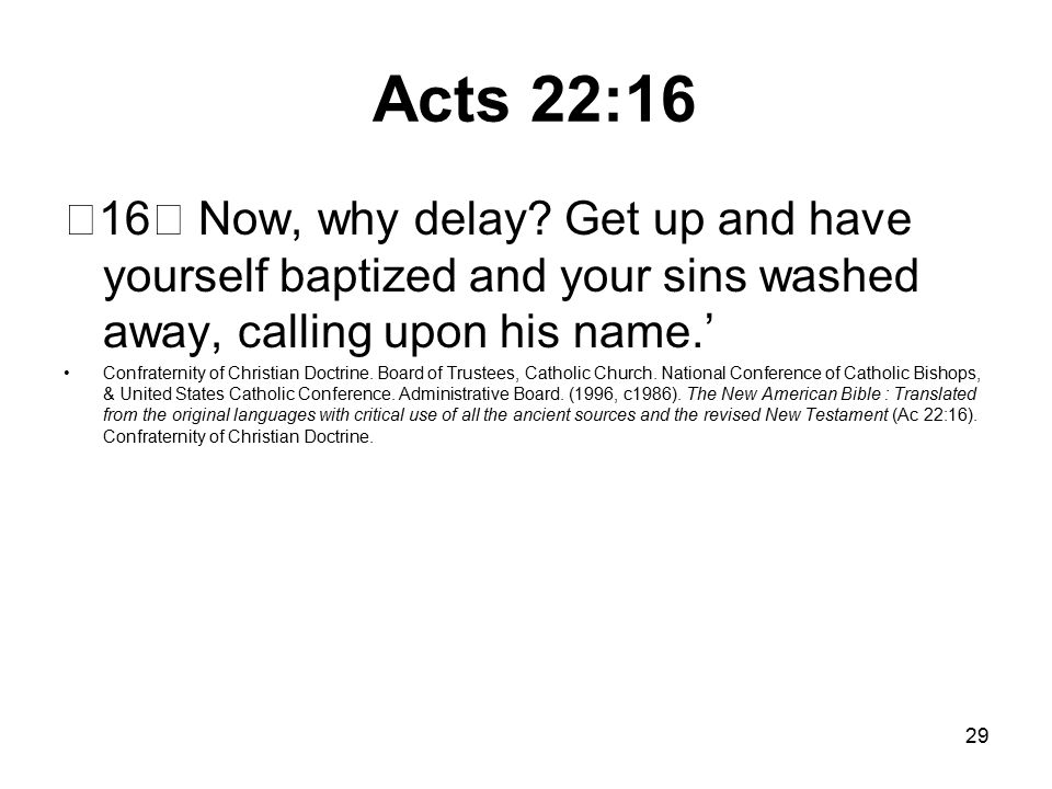 29 Acts 22:16 16 Now, why delay.