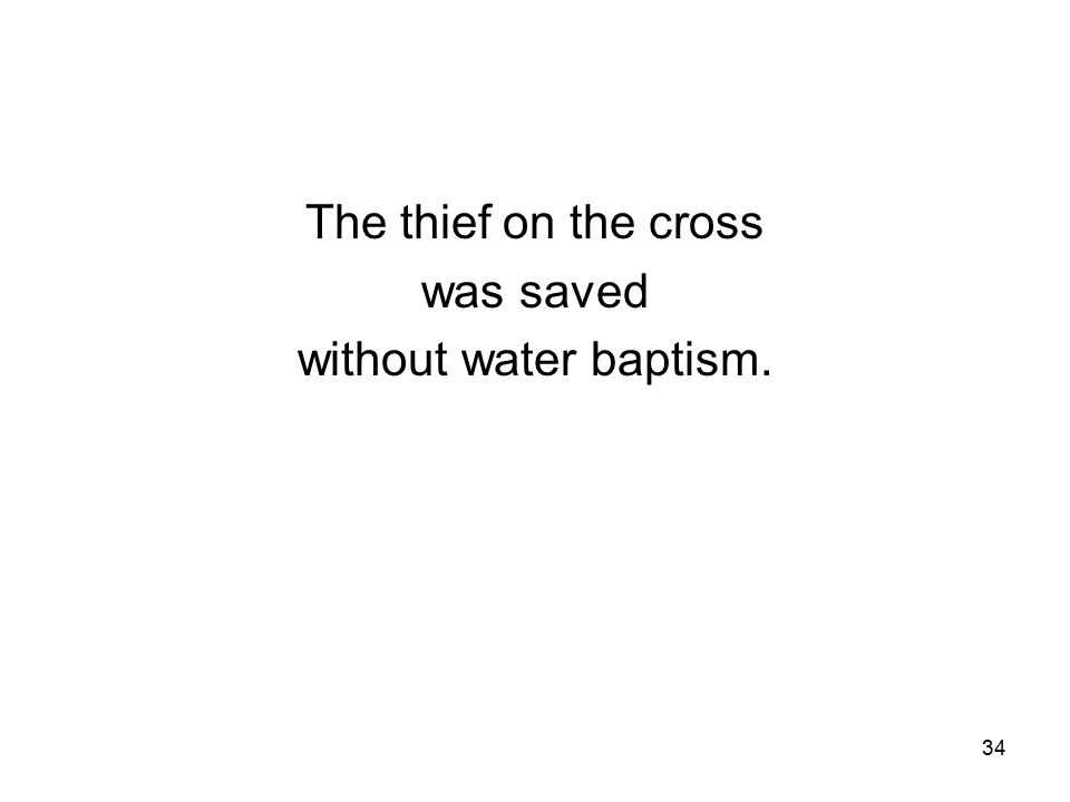 34 The thief on the cross was saved without water baptism.