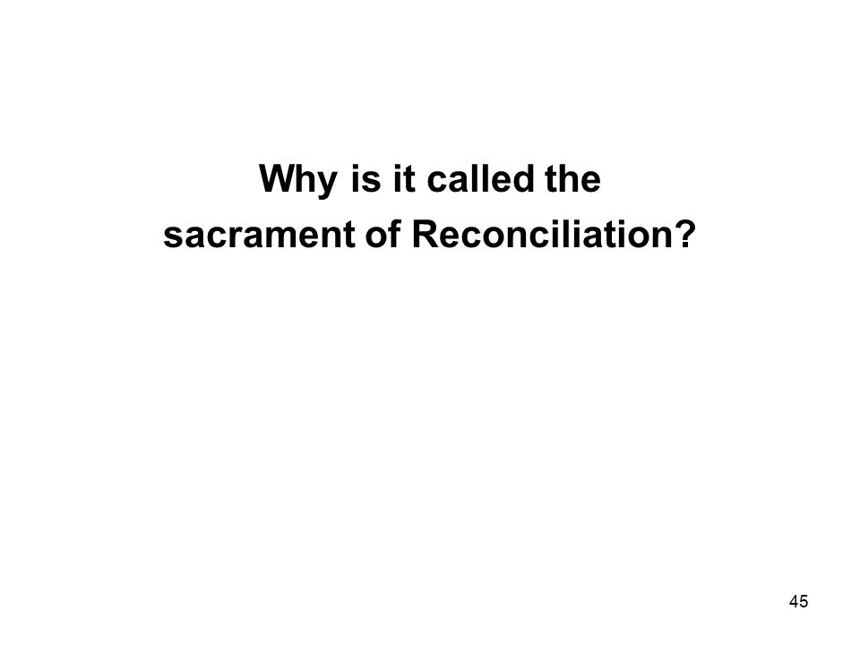 45 Why is it called the sacrament of Reconciliation