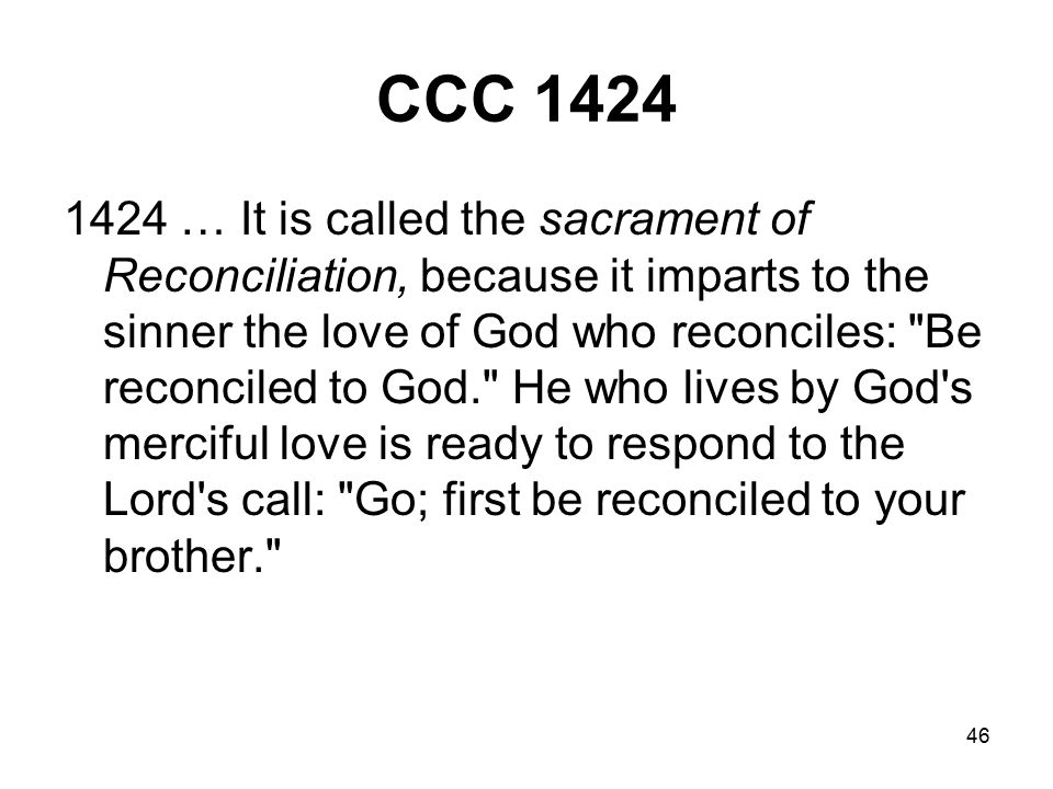 46 CCC 1424 1424 … It is called the sacrament of Reconciliation, because it imparts to the sinner the love of God who reconciles: Be reconciled to God. He who lives by God s merciful love is ready to respond to the Lord s call: Go; first be reconciled to your brother.