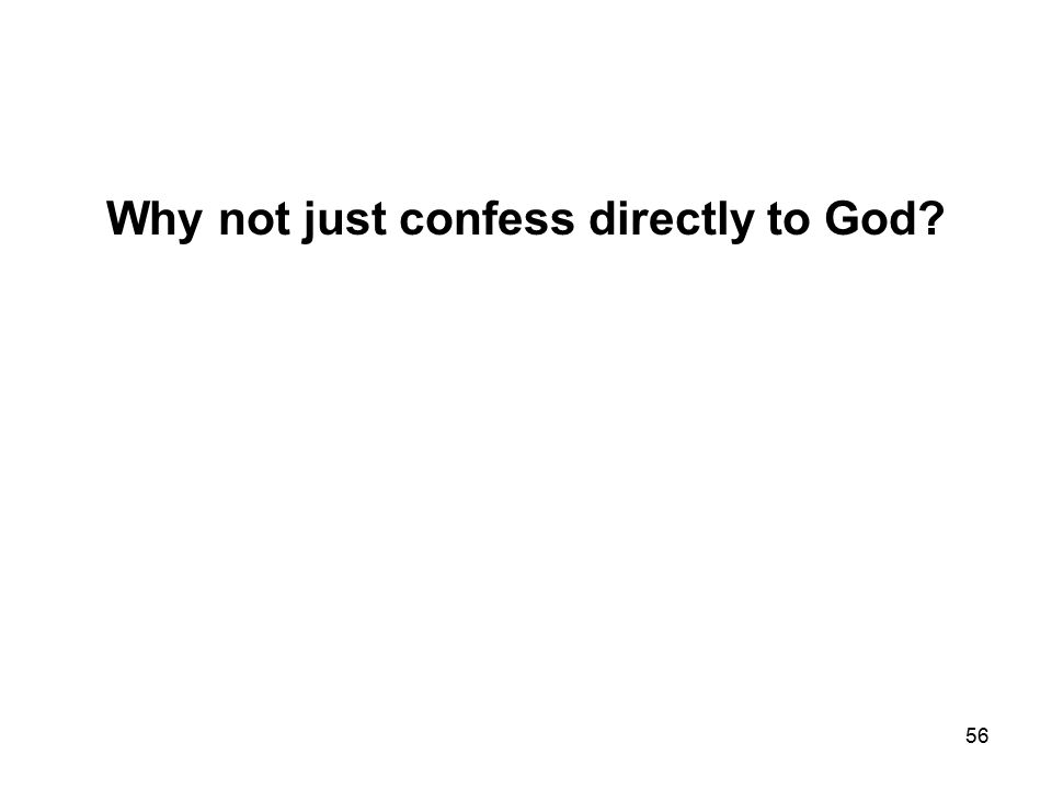 56 Why not just confess directly to God
