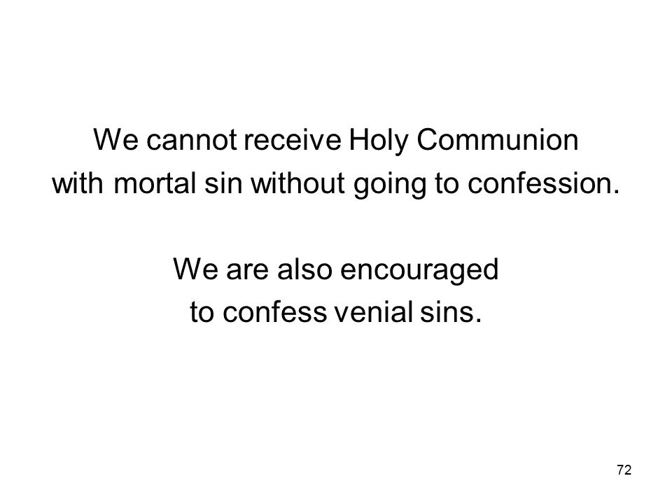 72 We cannot receive Holy Communion with mortal sin without going to confession.