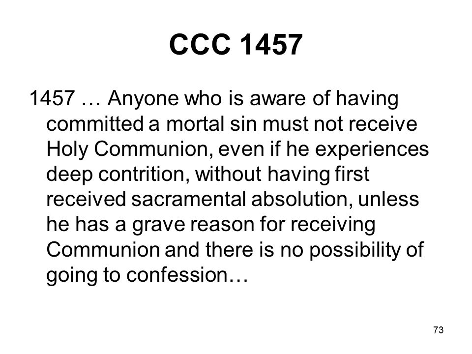 73 CCC 1457 1457 … Anyone who is aware of having committed a mortal sin must not receive Holy Communion, even if he experiences deep contrition, without having first received sacramental absolution, unless he has a grave reason for receiving Communion and there is no possibility of going to confession…