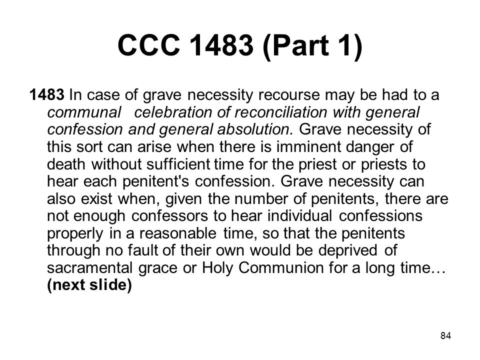 84 CCC 1483 (Part 1) 1483 In case of grave necessity recourse may be had to a communal celebration of reconciliation with general confession and general absolution.