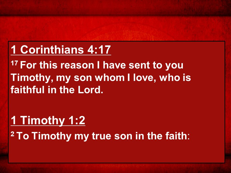 1 Corinthians 4:17 17 For this reason I have sent to you Timothy, my son whom I love, who is faithful in the Lord.