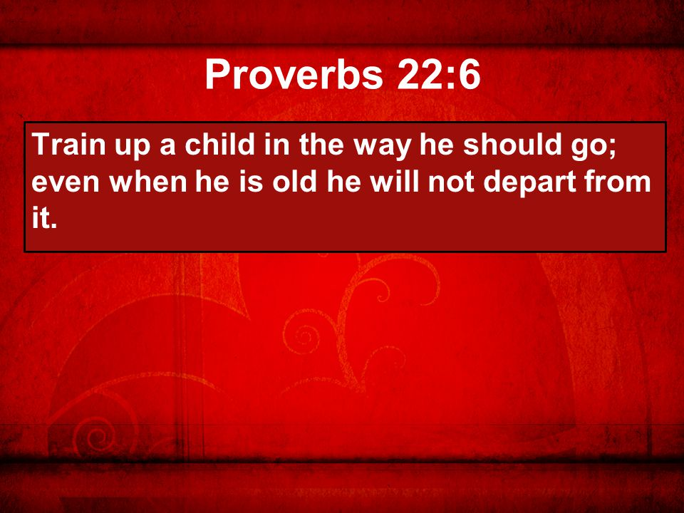 Proverbs 22:6 Train up a child in the way he should go; even when he is old he will not depart from it.