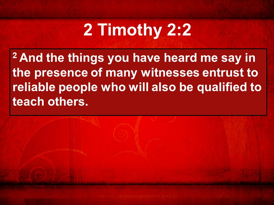 2 Timothy 2:2 2 And the things you have heard me say in the presence of many witnesses entrust to reliable people who will also be qualified to teach others.