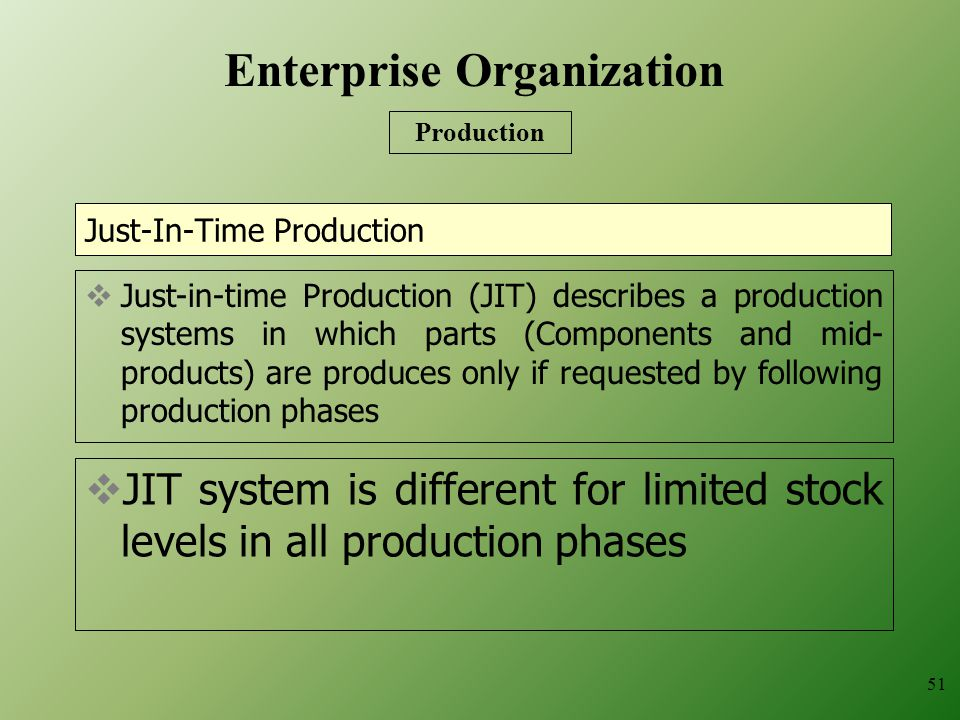 Just-In-Time Production  JIT system is different for limited stock levels in all production phases 51  Just-in-time Production (JIT) describes a production systems in which parts (Components and mid- products) are produces only if requested by following production phases Enterprise Organization Production