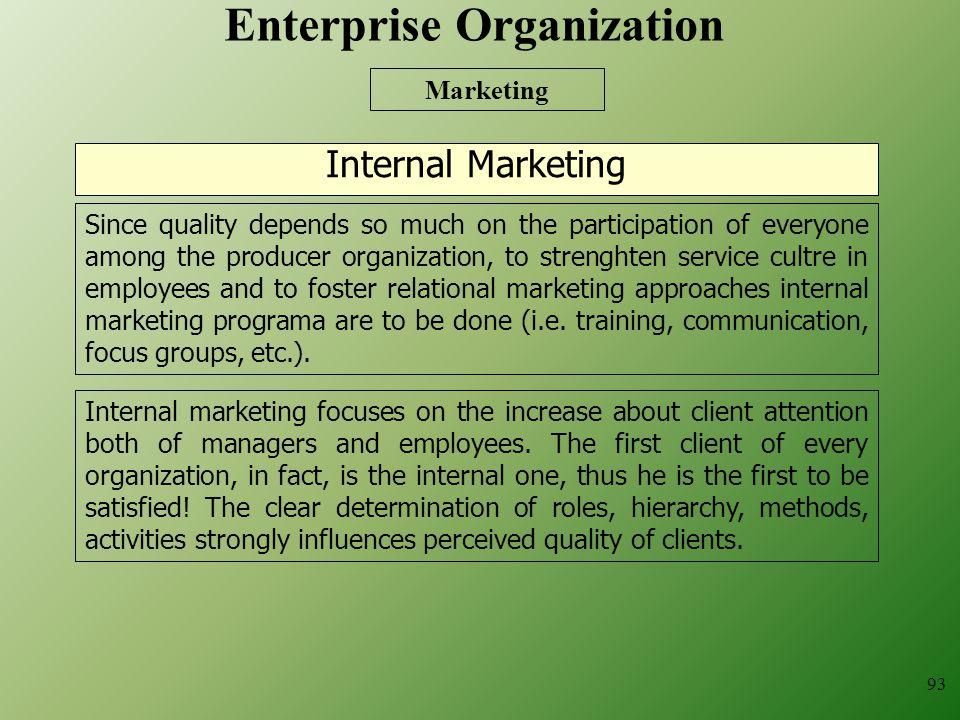 93 Internal Marketing Marketing Since quality depends so much on the participation of everyone among the producer organization, to strenghten service cultre in employees and to foster relational marketing approaches internal marketing programa are to be done (i.e.