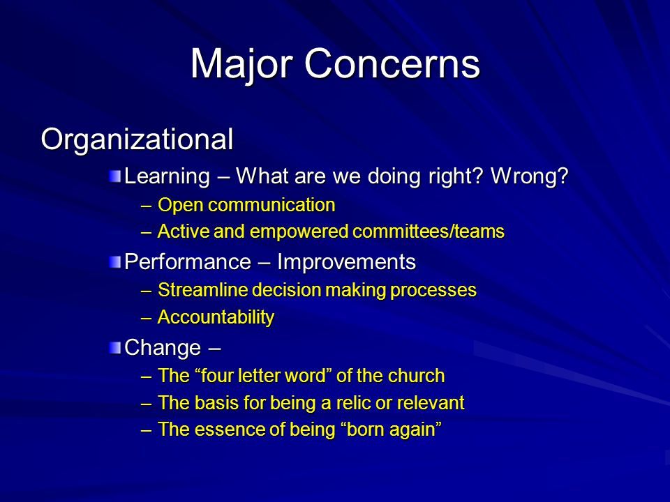 Major Concerns Organizational Learning – What are we doing right? Wrong? –Open communication –Active and empowered committees/teams Performance – Impr
