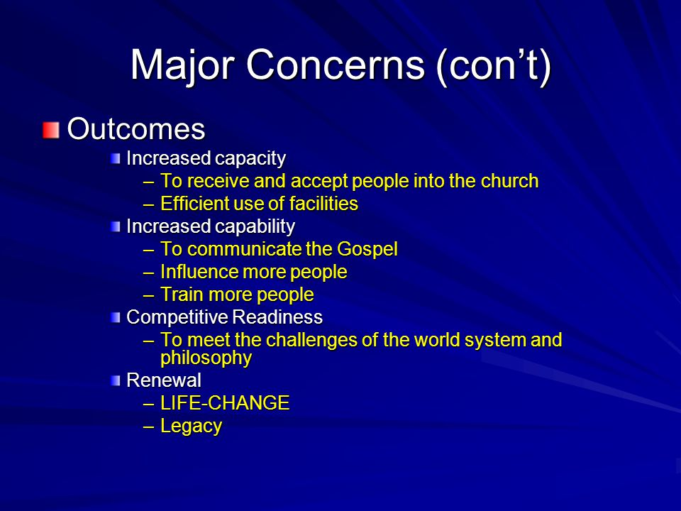 Major Concerns (con't) Outcomes Increased capacity –To receive and accept people into the church –Efficient use of facilities Increased capability –To