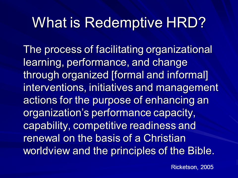 What is Redemptive HRD? The process of facilitating organizational learning, performance, and change through organized [formal and informal] intervent