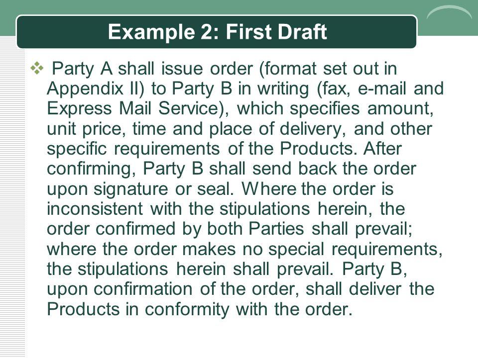 Example 2: Original Chinese  甲方应以书面形式(传真、电子邮件、快件专寄) 向乙方出具订单(格式见附件二),标明该批次 产品的数量、单价、交货时间、地点及其他特别 要求等内容。乙方确认订单后,由授权人签字或 盖章后回传。若订单内容与本合同约定有差异的, 以双方确认的订单内容为准,订单未注明的内容, 以本合同约定为准。乙方应在确认订单后按订单 上约定的内容交货。